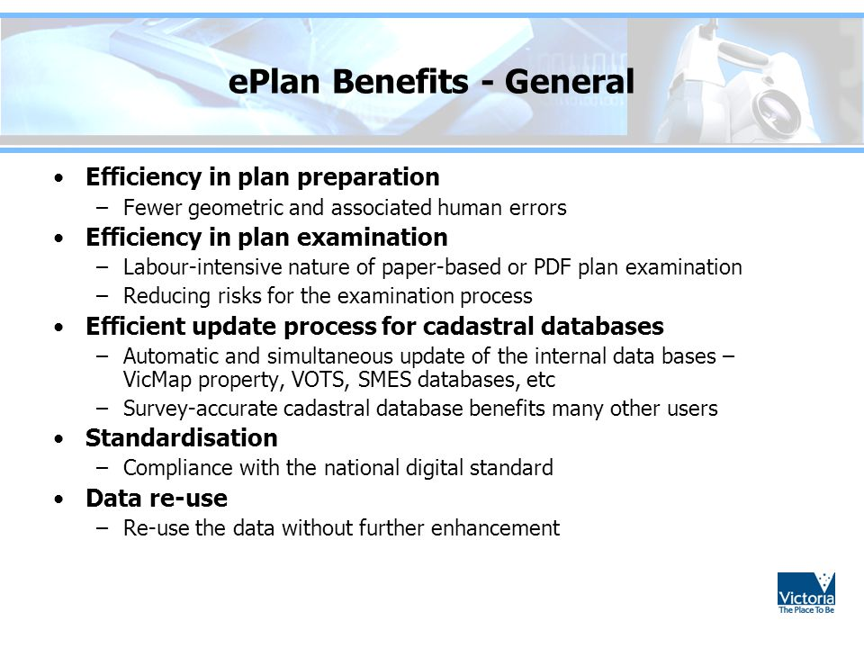 ePlan Benefits - General Efficiency in plan preparation –Fewer geometric and associated human errors Efficiency in plan examination –Labour-intensive nature of paper-based or PDF plan examination –Reducing risks for the examination process Efficient update process for cadastral databases –Automatic and simultaneous update of the internal data bases – VicMap property, VOTS, SMES databases, etc –Survey-accurate cadastral database benefits many other users Standardisation –Compliance with the national digital standard Data re-use –Re-use the data without further enhancement