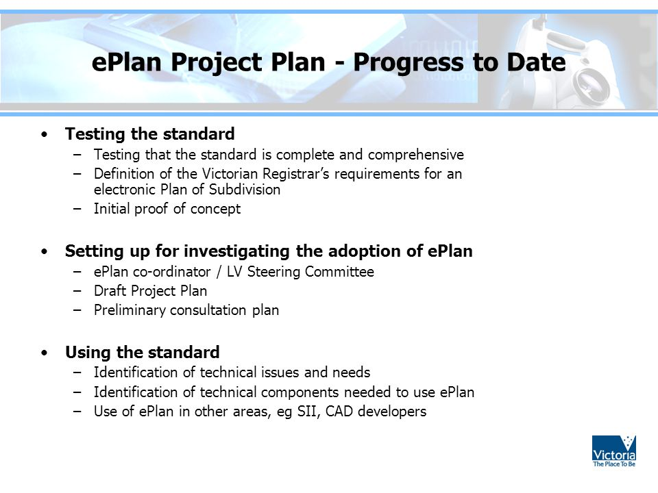 ePlan Project Plan - Progress to Date Testing the standard –Testing that the standard is complete and comprehensive –Definition of the Victorian Registrar's requirements for an electronic Plan of Subdivision –Initial proof of concept Setting up for investigating the adoption of ePlan –ePlan co-ordinator / LV Steering Committee –Draft Project Plan –Preliminary consultation plan Using the standard –Identification of technical issues and needs –Identification of technical components needed to use ePlan –Use of ePlan in other areas, eg SII, CAD developers