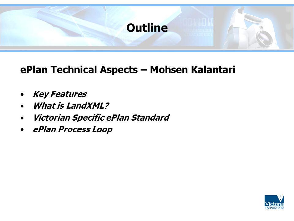 Outline ePlan Technical Aspects – Mohsen Kalantari Key Features What is LandXML? Victorian Specific ePlan Standard ePlan Process Loop