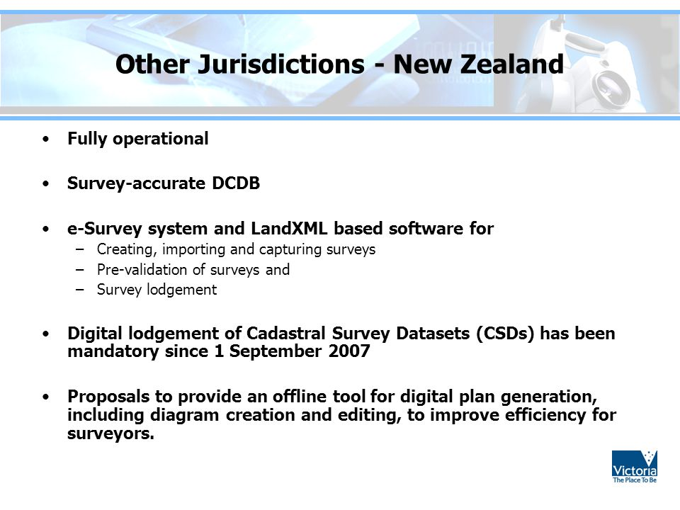 Other Jurisdictions - New Zealand Fully operational Survey-accurate DCDB e-Survey system and LandXML based software for –Creating, importing and capturing surveys –Pre-validation of surveys and –Survey lodgement Digital lodgement of Cadastral Survey Datasets (CSDs) has been mandatory since 1 September 2007 Proposals to provide an offline tool for digital plan generation, including diagram creation and editing, to improve efficiency for surveyors.