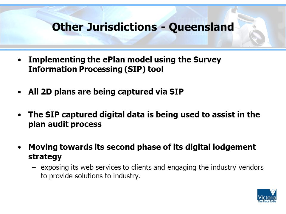 Other Jurisdictions - Queensland Implementing the ePlan model using the Survey Information Processing (SIP) tool All 2D plans are being captured via SIP The SIP captured digital data is being used to assist in the plan audit process Moving towards its second phase of its digital lodgement strategy –exposing its web services to clients and engaging the industry vendors to provide solutions to industry.