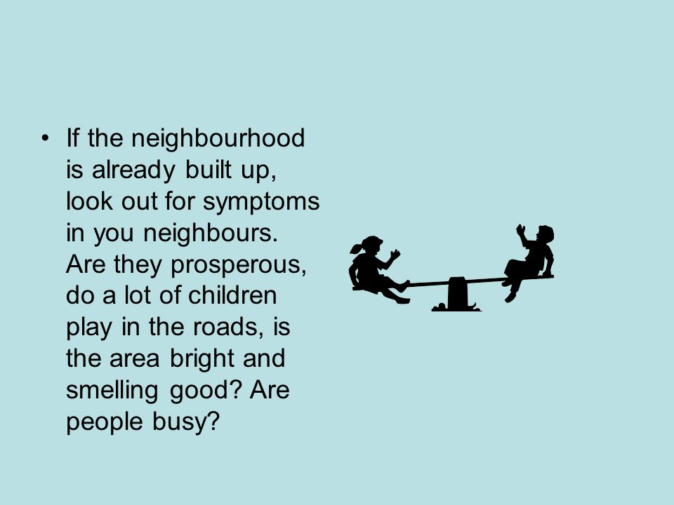 If the neighbourhood is already built up, look out for symptoms in you neighbours.