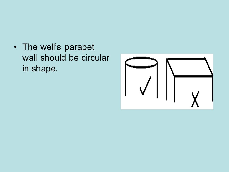 The well's parapet wall should be circular in shape.