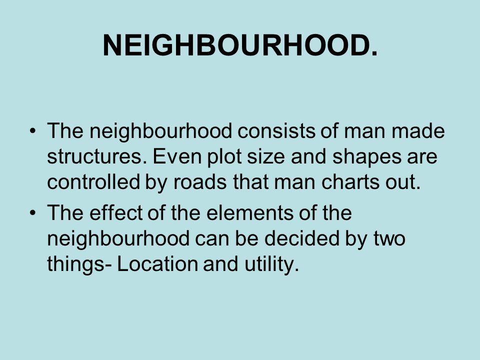 NEIGHBOURHOOD.The neighbourhood consists of man made structures.