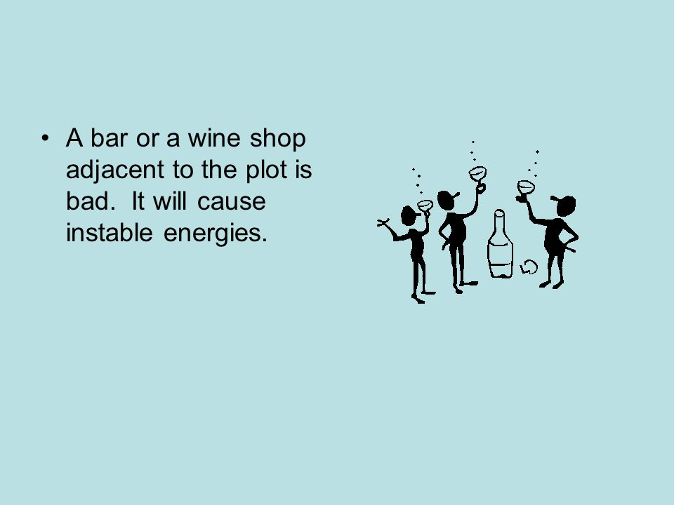 A bar or a wine shop adjacent to the plot is bad. It will cause instable energies.