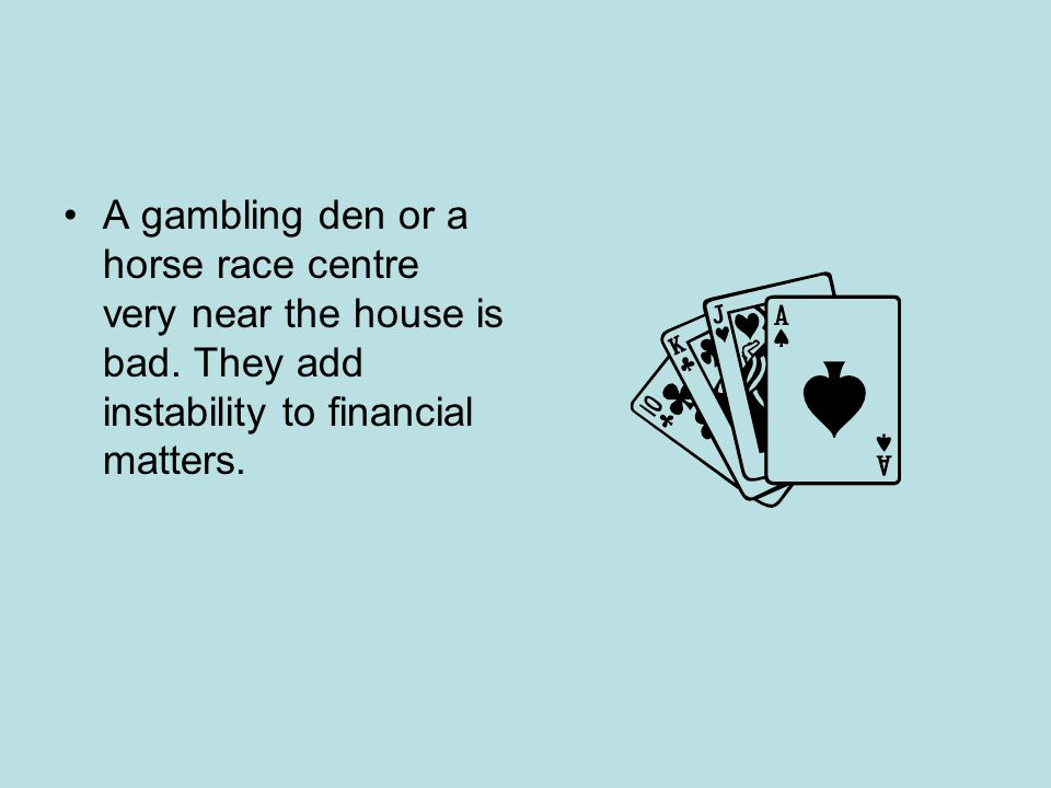 A gambling den or a horse race centre very near the house is bad.