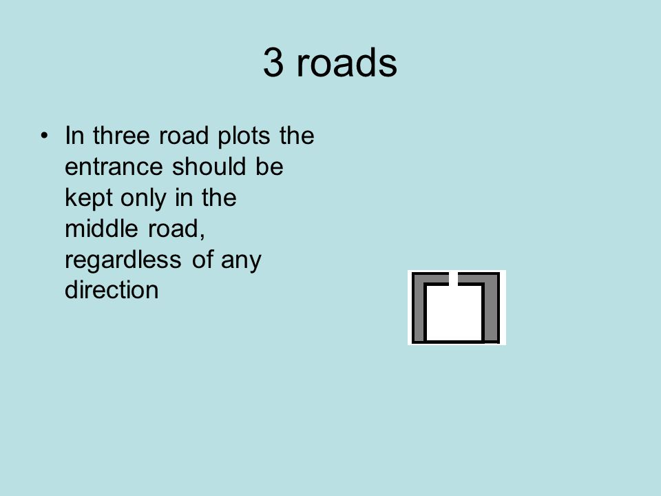 3 roads In three road plots the entrance should be kept only in the middle road, regardless of any direction