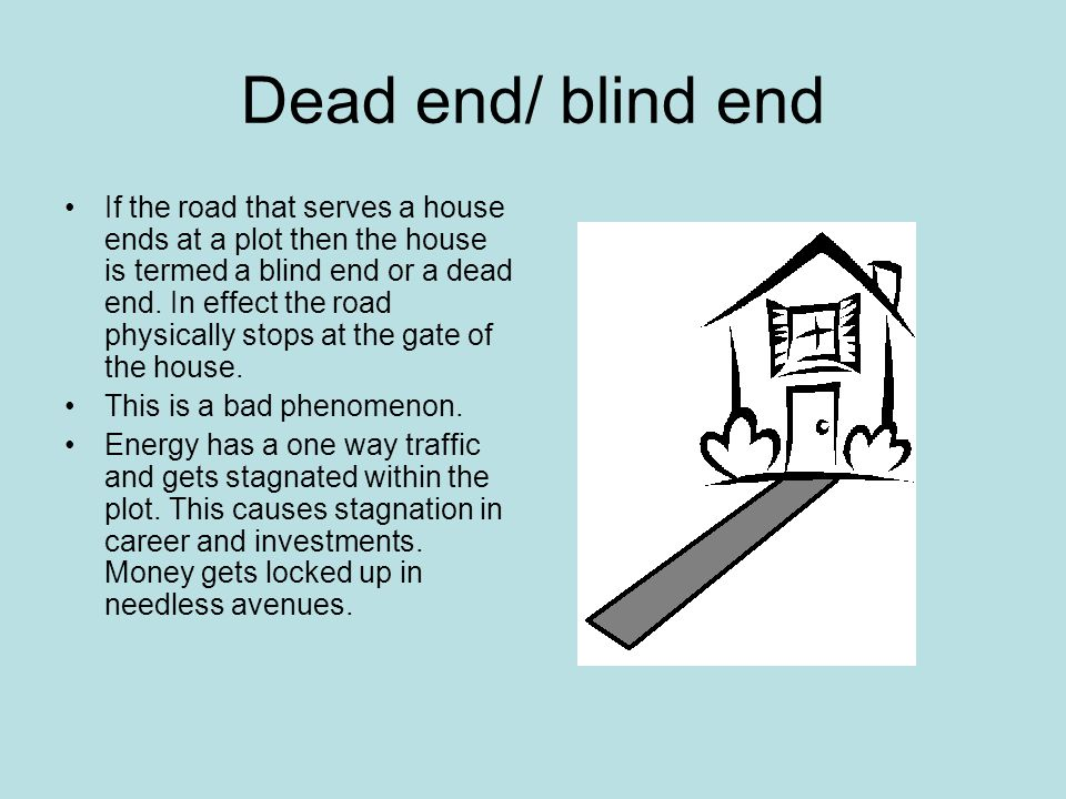 Dead end/ blind end If the road that serves a house ends at a plot then the house is termed a blind end or a dead end.