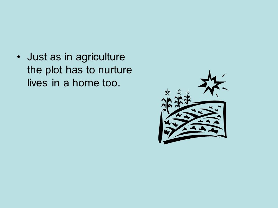 Just as in agriculture the plot has to nurture lives in a home too.