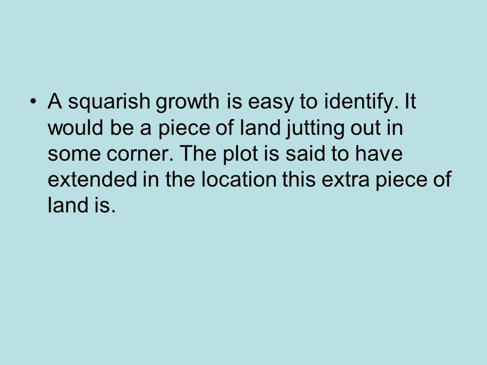 A squarish growth is easy to identify.It would be a piece of land jutting out in some corner.