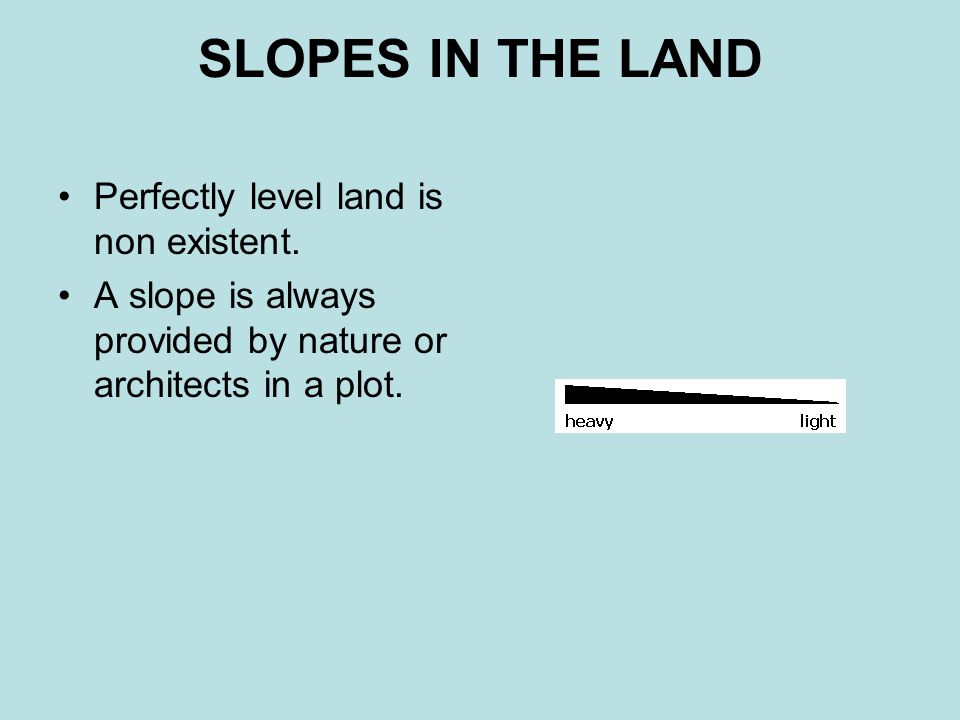 SLOPES IN THE LAND Perfectly level land is non existent.