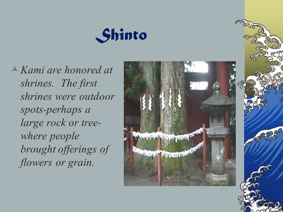 Shinto Some kami are the spirits of ancestors. In Shinto's earliest days, each clan honored its ancestral kami. Other kami are the spiritual forces in