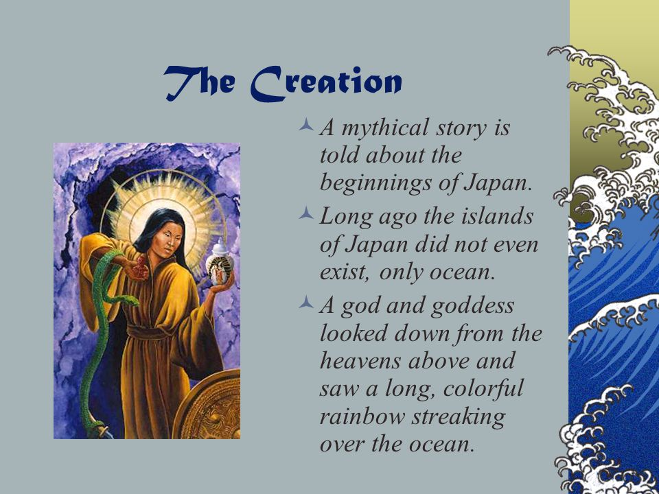 The Creation A mythical story is told about the beginnings of Japan.