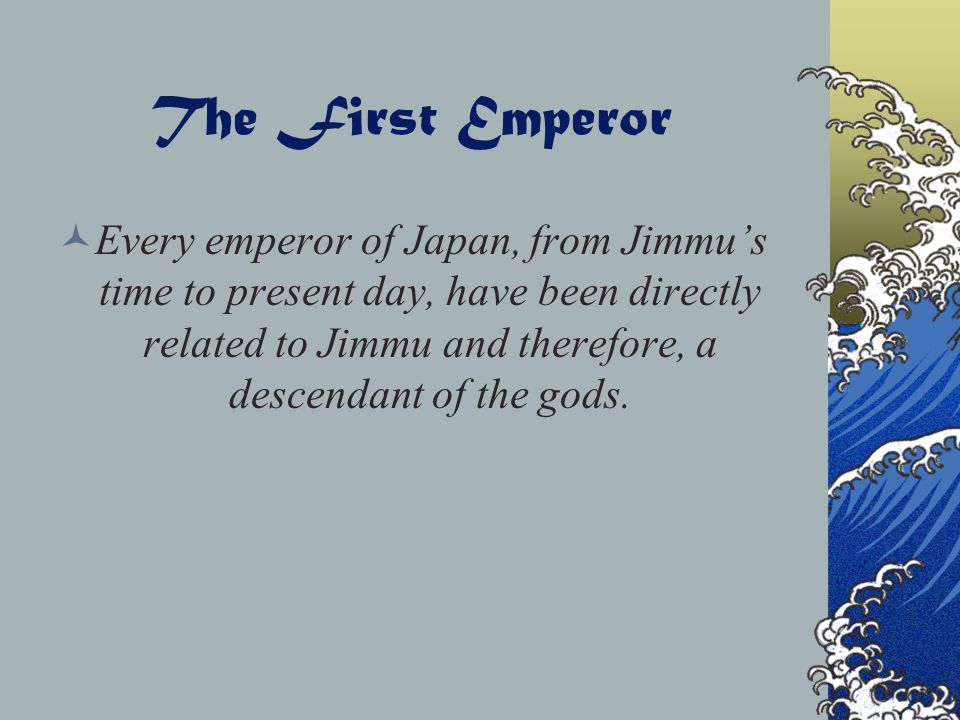 The First Emperor Every emperor of Japan, from Jimmu's time to present day, have been directly related to Jimmu and therefore, a descendant of the gods.