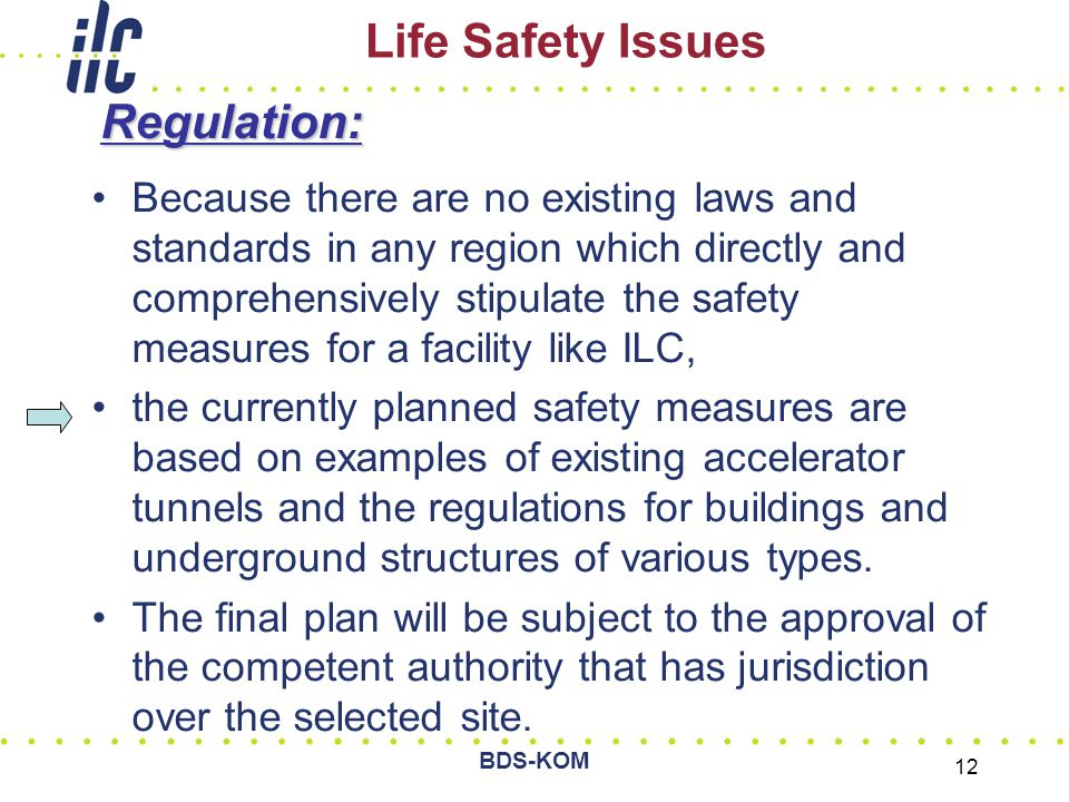 BDS-KOM 12 Life Safety IssuesRegulation: Because there are no existing laws and standards in any region which directly and comprehensively stipulate the safety measures for a facility like ILC, the currently planned safety measures are based on examples of existing accelerator tunnels and the regulations for buildings and underground structures of various types.