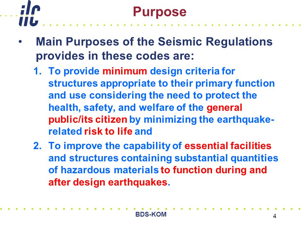 BDS-KOM 4 Purpose Main Purposes of the Seismic Regulations provides in these codes are: 1.To provide minimum design criteria for structures appropriate to their primary function and use considering the need to protect the health, safety, and welfare of the general public/its citizen by minimizing the earthquake- related risk to life and 2.To improve the capability of essential facilities and structures containing substantial quantities of hazardous materials to function during and after design earthquakes.