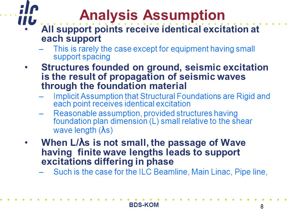 BDS-KOM 8 Analysis Assumption All support points receive identical excitation at each support –This is rarely the case except for equipment having small support spacing Structures founded on ground, seismic excitation is the result of propagation of seismic waves through the foundation material –Implicit Assumption that Structural Foundations are Rigid and each point receives identical excitation –Reasonable assumption, provided structures having foundation plan dimension (L) small relative to the shear wave length ( λ s) When L/ λ s is not small, the passage of Wave having finite wave lengths leads to support excitations differing in phase –Such is the case for the ILC Beamline, Main Linac, Pipe line,