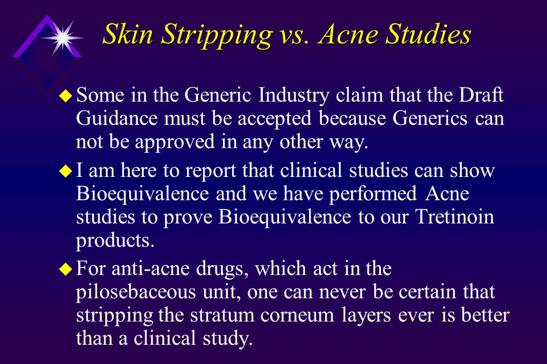 Summary of Position u Acne Bioequivalence studies and other clinical trials can be done without excessive expense to the Generic Industry u SS may make sense for Anti-virals/Anti-fungals u Embracing SS as a surrogate for Anti-Acne and Corticosteroid products will always be suspect since they do not act in the stratum corneum u Cadaver skin may be a better DPK marker than skin stripping for tretinoin and corticosteroids.