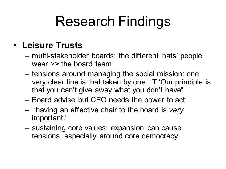 Research Findings Leisure Trusts –multi-stakeholder boards: the different 'hats' people wear >> the board team –tensions around managing the social mi
