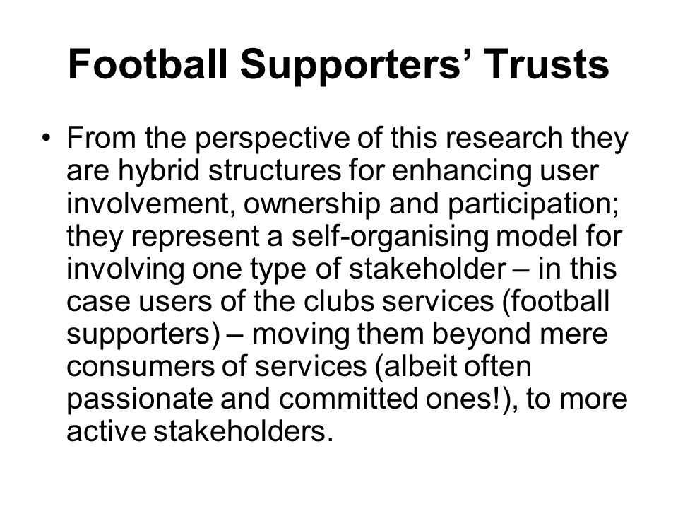 Football Supporters' Trusts From the perspective of this research they are hybrid structures for enhancing user involvement, ownership and participati
