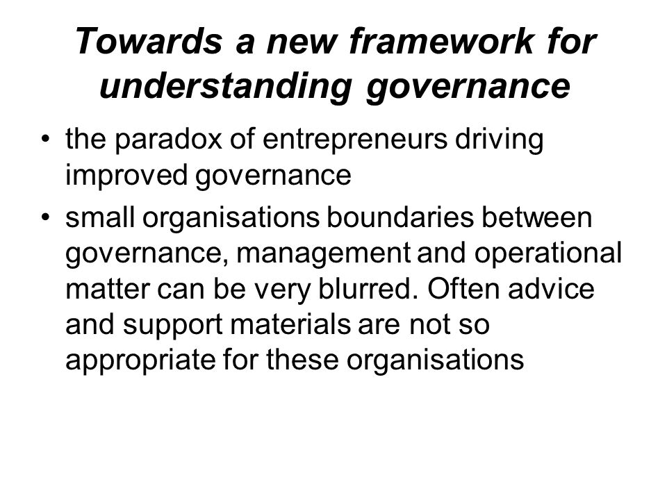 Towards a new framework for understanding governance the paradox of entrepreneurs driving improved governance small organisations boundaries between g