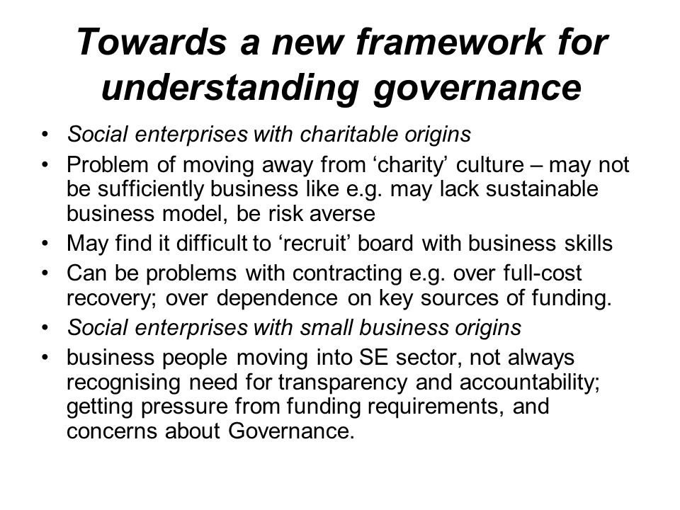 Towards a new framework for understanding governance Social enterprises with charitable origins Problem of moving away from 'charity' culture – may no
