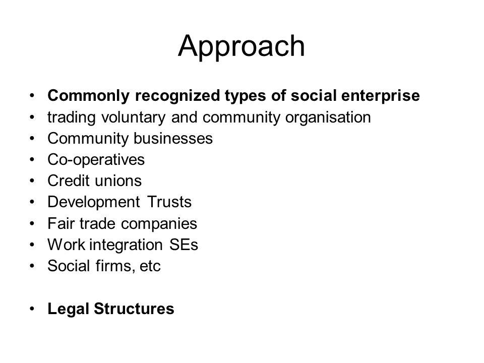 The social enterprise field 2005 statistics (research conducted in 2004) 15,000 social enterprises in the UK 2006 statistics (research conducted in 2005) This revealed at least 55,000 social enterprises in the UK Sole traders excluded Legal and Regulatory frameworks