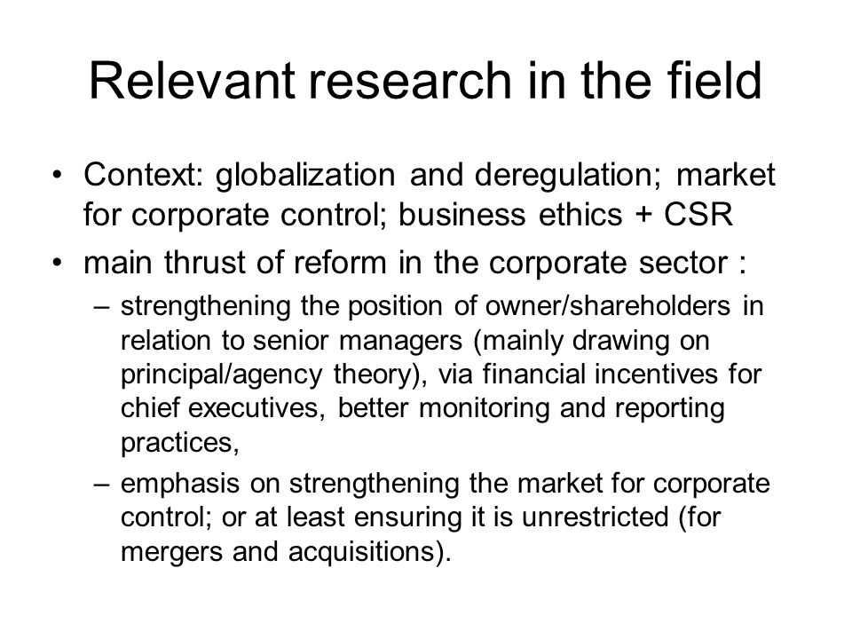 Relevant research in the field Context: globalization and deregulation; market for corporate control; business ethics + CSR main thrust of reform in t