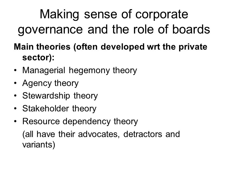 Making sense of corporate governance and the role of boards Main theories (often developed wrt the private sector): Managerial hegemony theory Agency