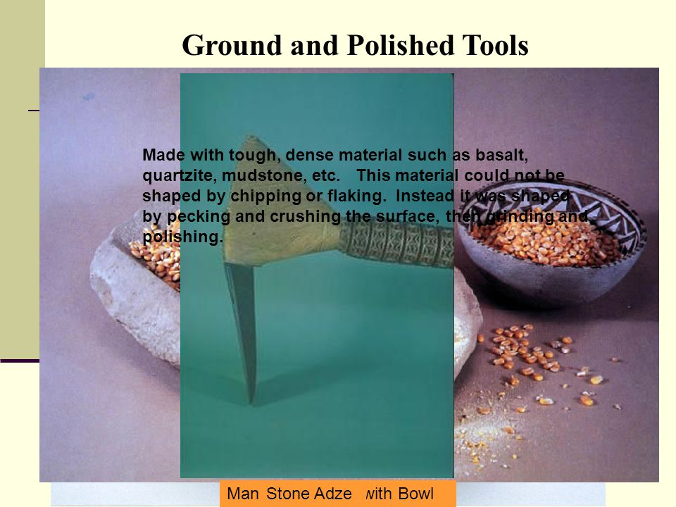 Polished Stone Axe (Celt) Mano and Metate with Bowl Stone Adze Ground and Polished Tools Made with tough, dense material such as basalt, quartzite, mudstone, etc.