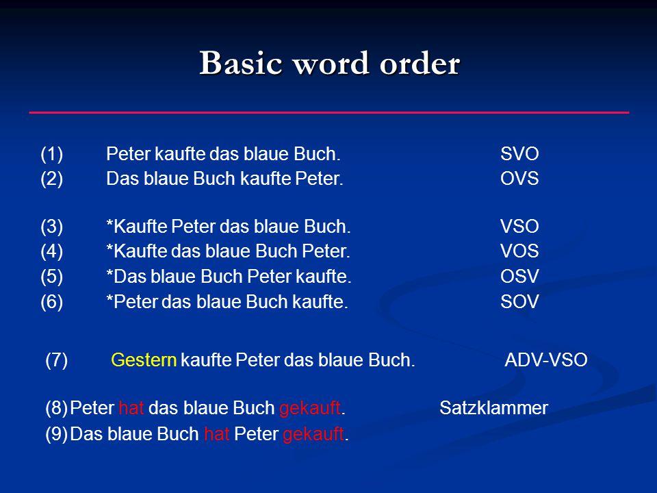 Basic word order (1)Peter kaufte das blaue Buch.SVO (2)Das blaue Buch kaufte Peter.OVS (3)*Kaufte Peter das blaue Buch.VSO (4)*Kaufte das blaue Buch Peter.VOS (5)*Das blaue Buch Peter kaufte.OSV (6)*Peter das blaue Buch kaufte.SOV (7)Gestern kaufte Peter das blaue Buch.ADV-VSO (8)Peter hat das blaue Buch gekauft.Satzklammer (9)Das blaue Buch hat Peter gekauft.
