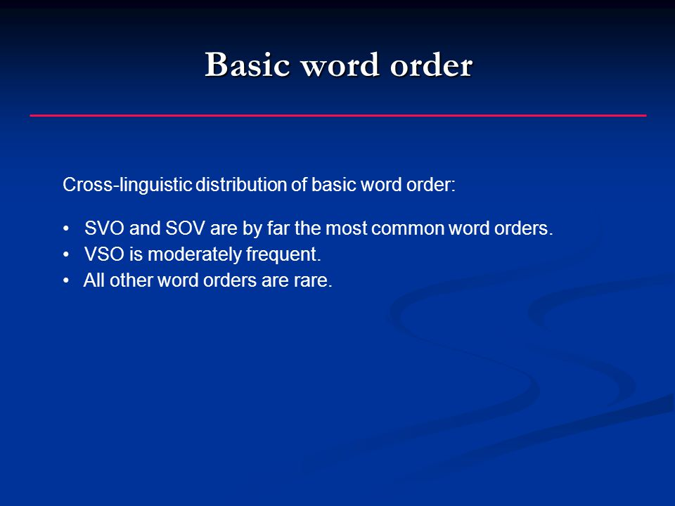 Basic word order Cross-linguistic distribution of basic word order: SVO and SOV are by far the most common word orders.