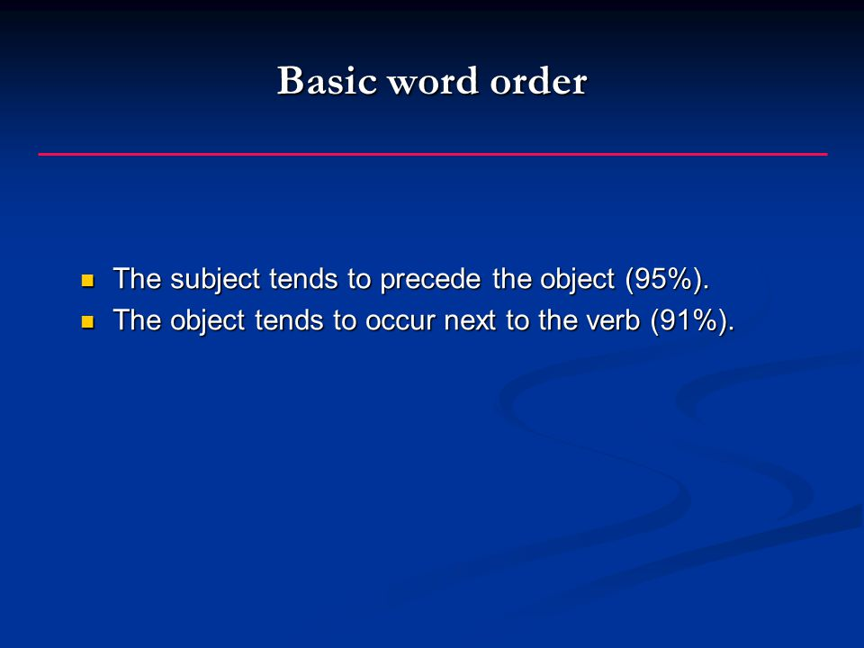 Basic word order The subject tends to precede the object (95%).