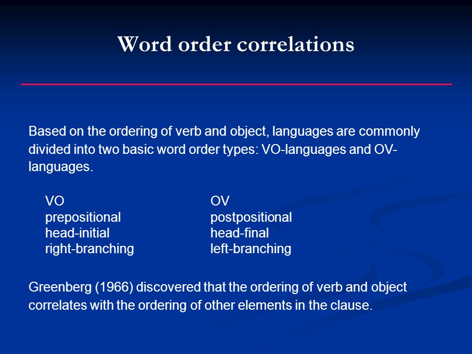 Word order correlations Based on the ordering of verb and object, languages are commonly divided into two basic word order types: VO-languages and OV- languages.