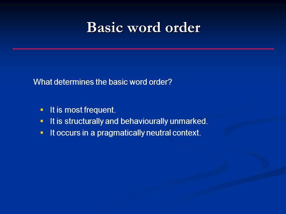 Basic word order  It is most frequent. It is structurally and behaviourally unmarked.