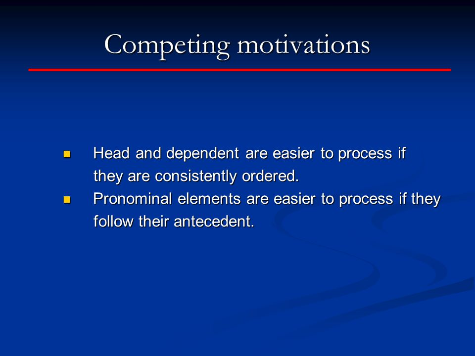 Competing motivations Head and dependent are easier to process if Head and dependent are easier to process if they are consistently ordered.