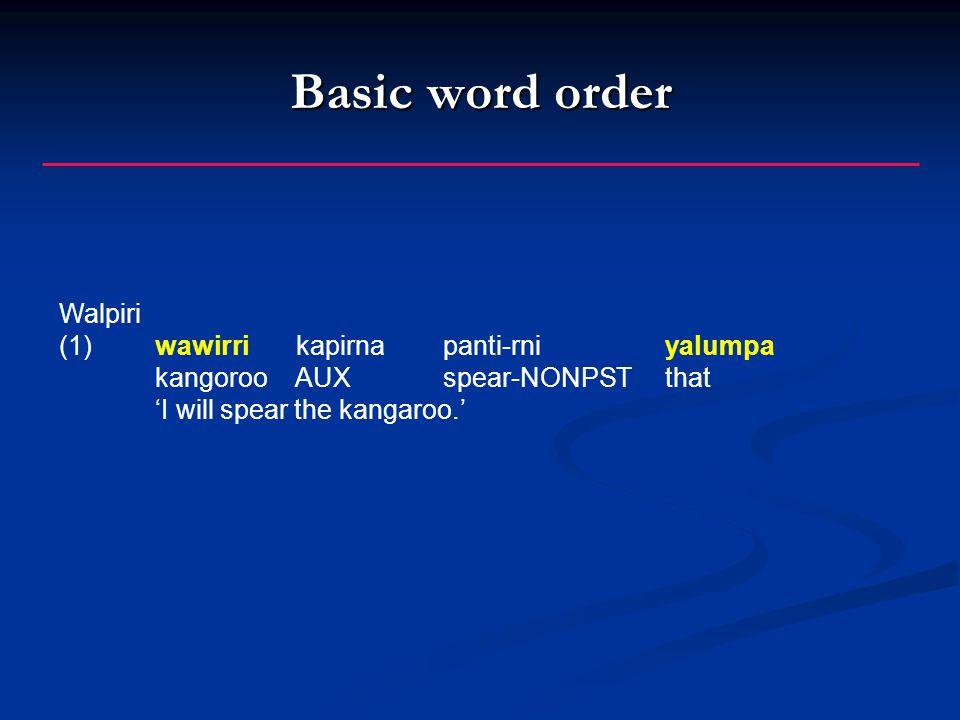 Basic word order Walpiri (1)wawirri kapirnapanti-rni yalumpa kangoroo AUXspear-NONPST that 'I will spear the kangaroo.'