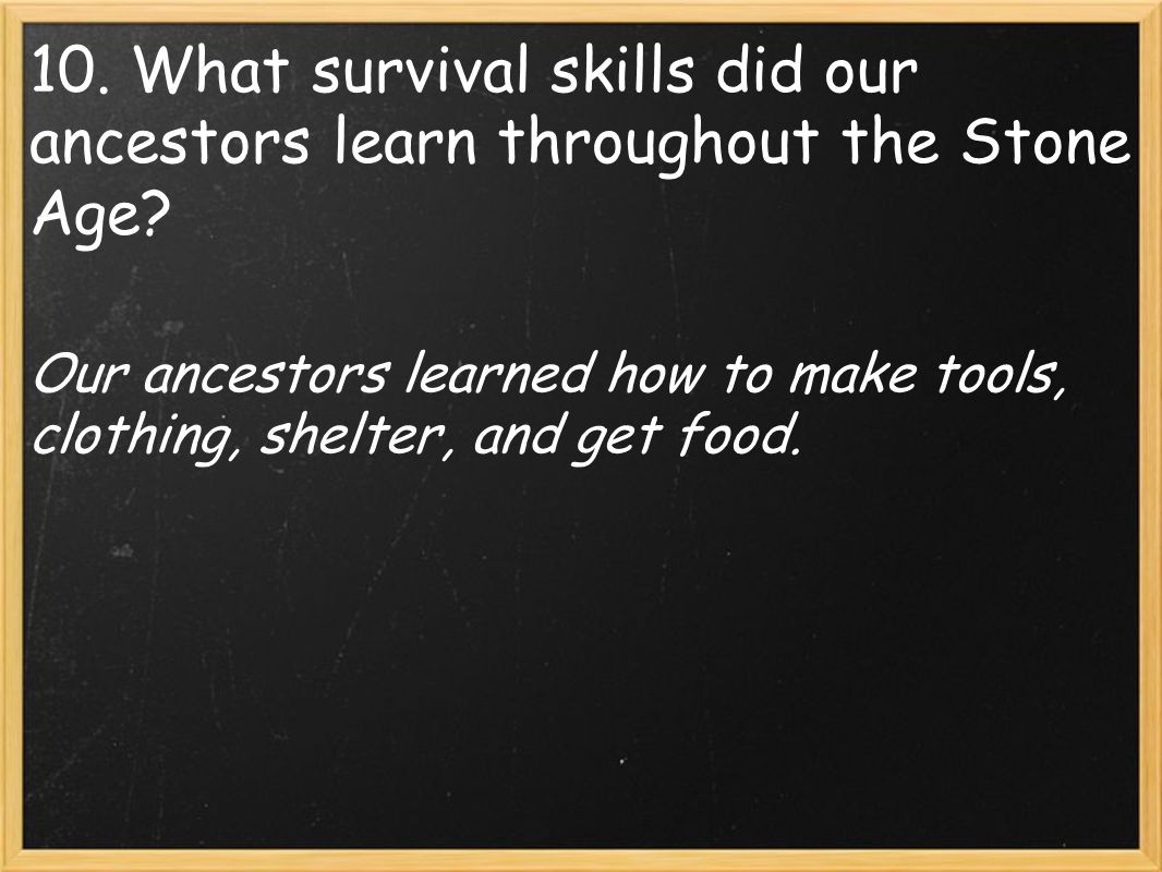 Our ancestors learned how to make tools, clothing, shelter, and get food.