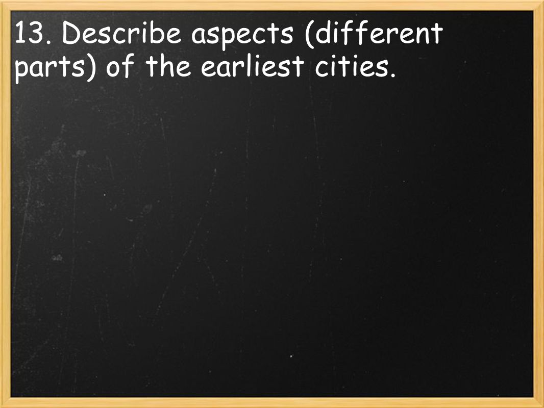13. Describe aspects (different parts) of the earliest cities.