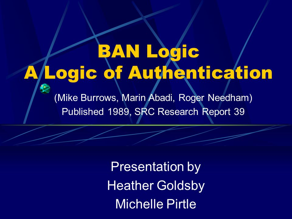 BAN Logic A Logic of Authentication Presentation by Heather Goldsby Michelle Pirtle (Mike Burrows, Marin Abadi, Roger Needham) Published 1989, SRC Research Report 39