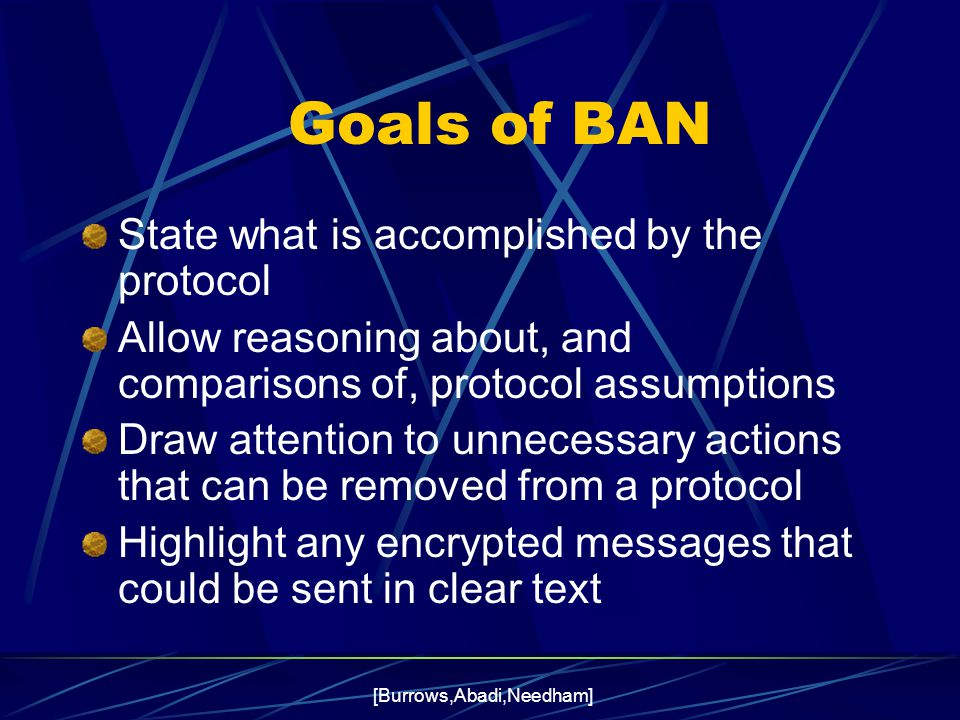 [Burrows,Abadi,Needham] Goals of BAN State what is accomplished by the protocol Allow reasoning about, and comparisons of, protocol assumptions Draw attention to unnecessary actions that can be removed from a protocol Highlight any encrypted messages that could be sent in clear text