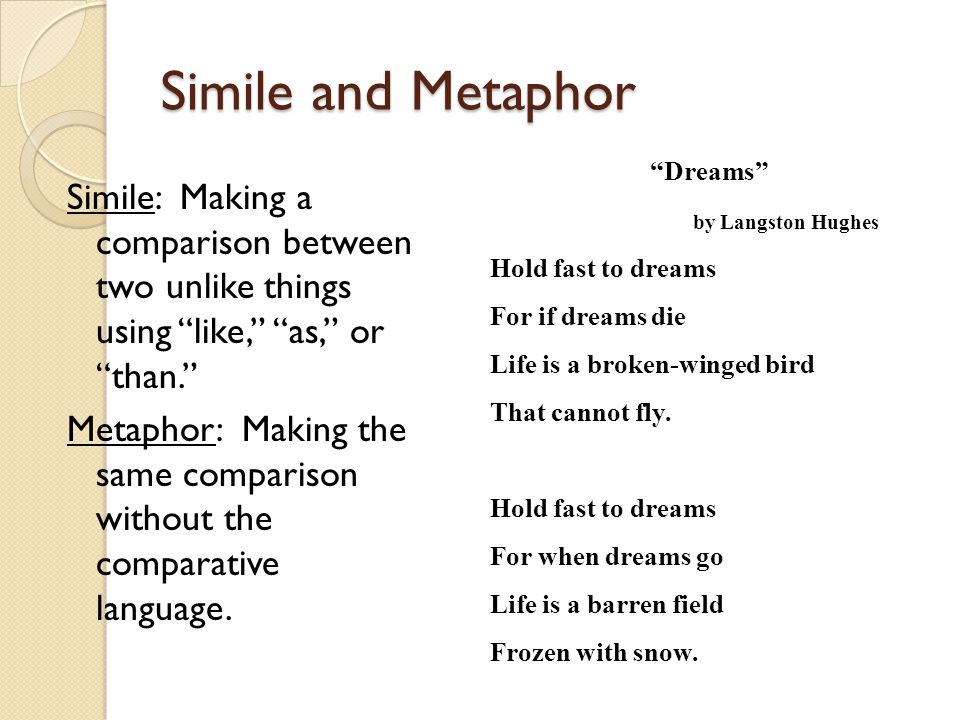 "Simile and Metaphor Simile: Making a comparison between two unlike things using ""like,"" ""as,"" or ""than."" Metaphor: Making the same comparison without"