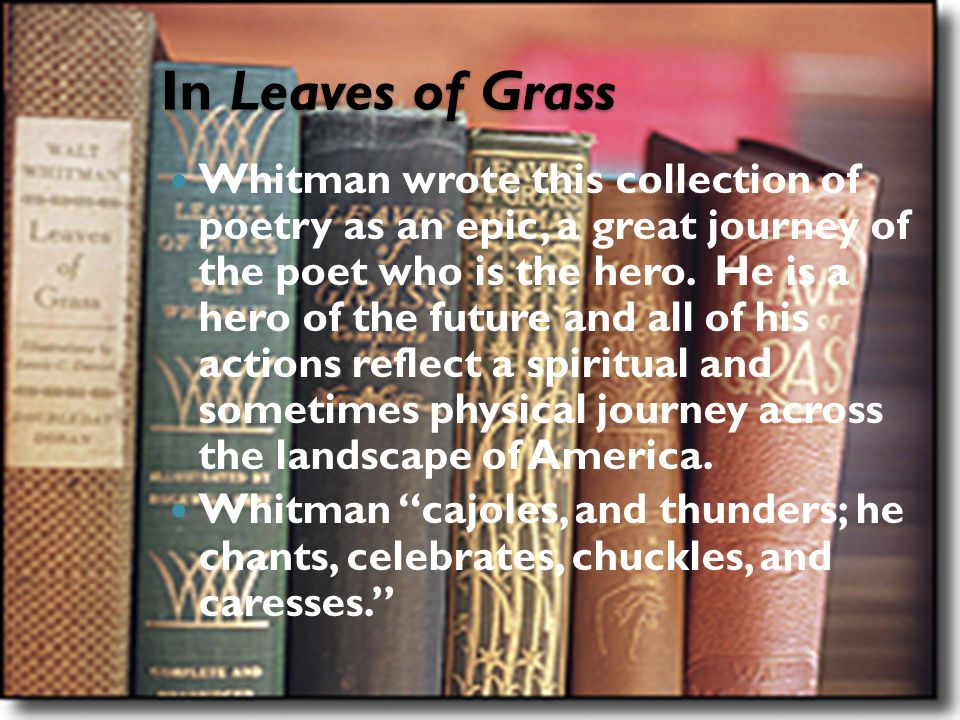 In Leaves of Grass Whitman wrote this collection of poetry as an epic, a great journey of the poet who is the hero. He is a hero of the future and all