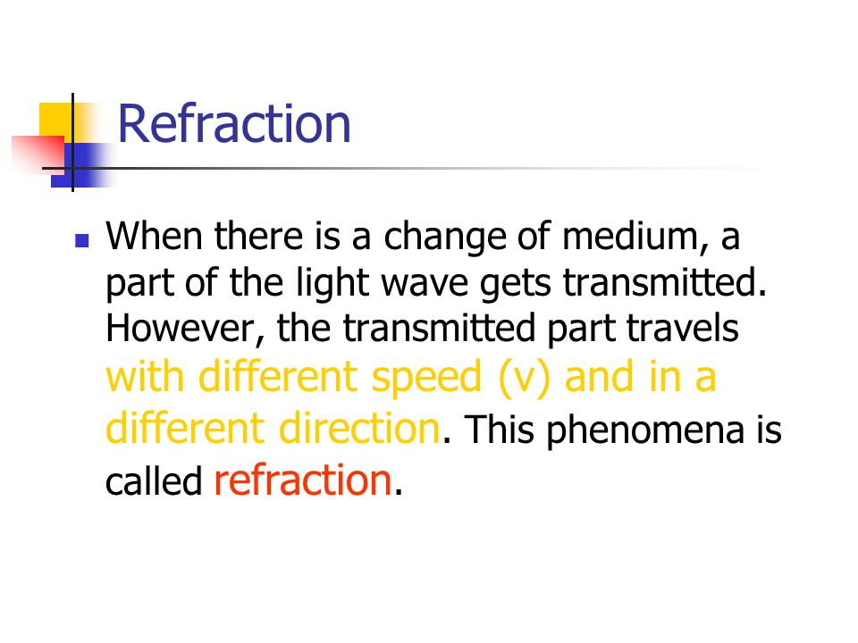 When there is a change of medium, a part of the light wave gets transmitted. However, the transmitted part travels with different speed (v) and in a d