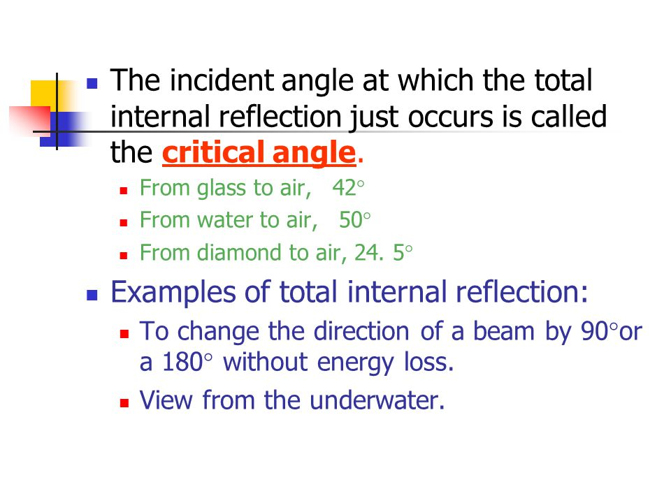 The incident angle at which the total internal reflection just occurs is called the critical angle. From glass to air, 42° From water to air, 50° From