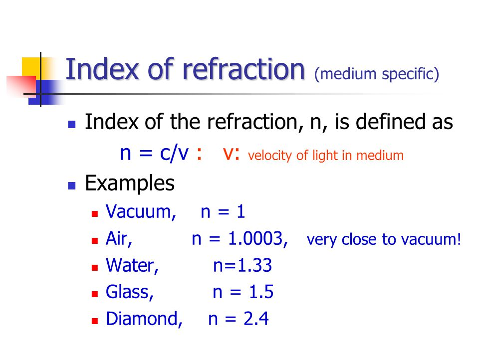 Index of refraction Index of refraction (medium specific) Index of the refraction, n, is defined as n = c/v : v: velocity of light in medium Examples