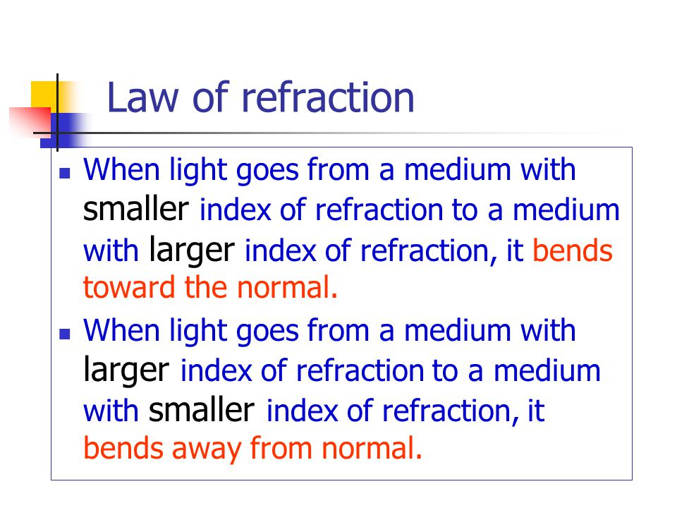 Law of refraction When light goes from a medium with smaller index of refraction to a medium with larger index of refraction, it bends toward the normal.