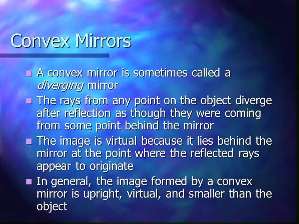 Convex Mirrors A convex mirror is sometimes called a diverging mirror A convex mirror is sometimes called a diverging mirror The rays from any point on the object diverge after reflection as though they were coming from some point behind the mirror The rays from any point on the object diverge after reflection as though they were coming from some point behind the mirror The image is virtual because it lies behind the mirror at the point where the reflected rays appear to originate The image is virtual because it lies behind the mirror at the point where the reflected rays appear to originate In general, the image formed by a convex mirror is upright, virtual, and smaller than the object In general, the image formed by a convex mirror is upright, virtual, and smaller than the object