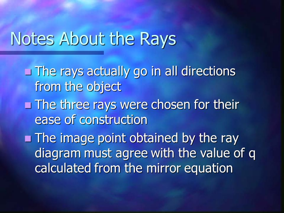 Notes About the Rays The rays actually go in all directions from the object The rays actually go in all directions from the object The three rays were