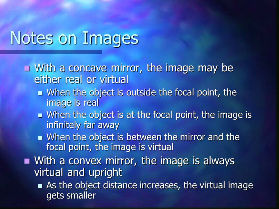 Notes on Images With a concave mirror, the image may be either real or virtual With a concave mirror, the image may be either real or virtual When the